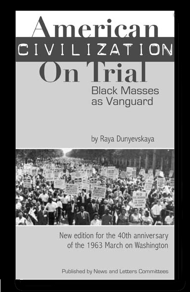 "American Civilization on Trial: Black Masses as Vanguard by Raya Dunayevskaya ""The new human dimension attained through an oppressed people's genius in the struggle for freedom, nationally and internationally, rather than either scientific achievement or an individual hero, became the measure of humanity in action and thought."" To order, CLICK HERE or send $10 plus $2 for postage to: News & Letters, 228 S. Wabash Ave., #230, Chicago, IL 60604"